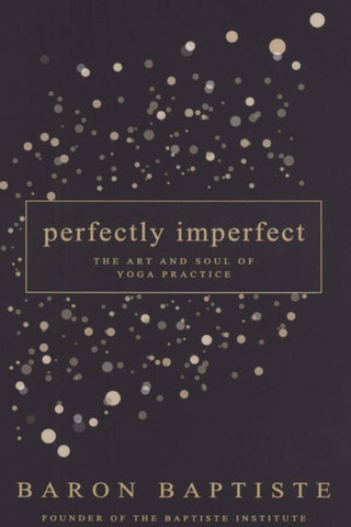 Perfectly Imperfect The Art and Soul of Yoga Practice