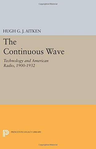 The Continuous Wave: Technology And American Radio, 1900-1932 (Princeton Legacy Library)