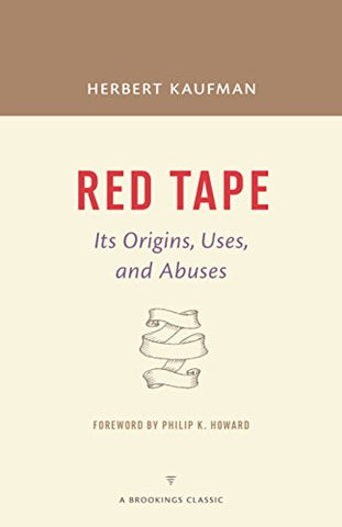 Red Tape: Its Origins, Uses, And Abuses (A Brookings Classic)