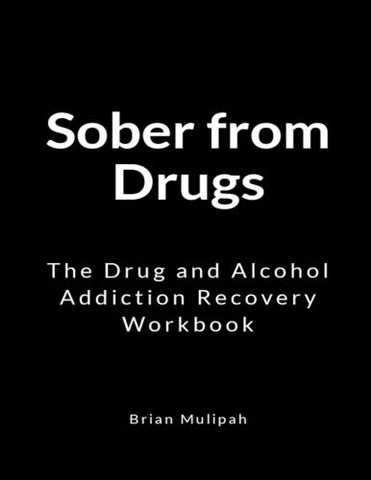 Sober From Drugs: The Drug And Alcohol Addiction Recovery Workbook
