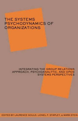 The Systems Psychodynamics Of Organizations: Integrating The Group Relations Approach, Psychoanalytic, And Open Systems Perspectives