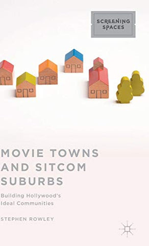 Movie Towns And Sitcom Suburbs: Building Hollywoods Ideal Communities (Screening Spaces)