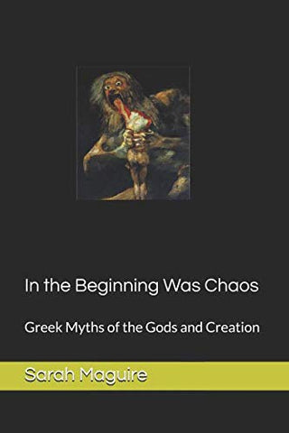 In The Beginning Was Chaos: Greek Myths Of The Gods And Creation