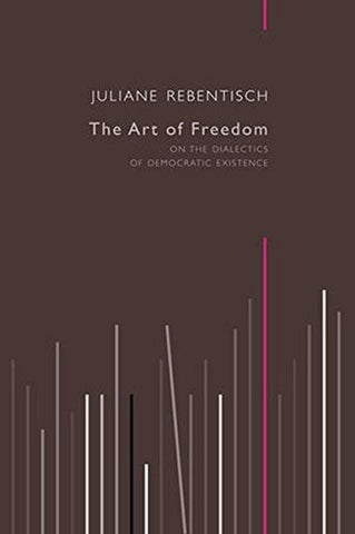 The Art Of Freedom: On The Dialectics Of Democratic Existence