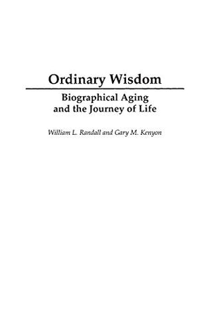 Ordinary Wisdom: Biographical Aging And The Journey Of Life