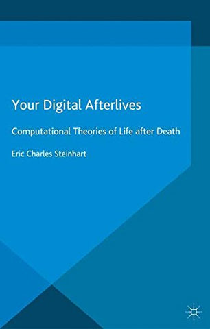 Your Digital Afterlives: Computational Theories Of Life After Death (Palgrave Frontiers In Philosophy Of Religion)
