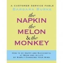 The Napkin, The Melon & The Monkey: A Customer Service Fable: How To Be Happy And Successful At Work And In Life By Simply Changing Your Mind