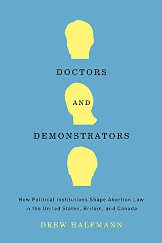 Doctors And Demonstrators: How Political Institutions Shape Abortion Law In The United States, Britain, And Canada