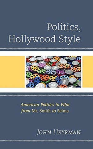 Politics, Hollywood Style: American Politics In Film From Mr. Smith To Selma (Politics, Literature, & Film)