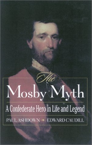 The Mosby Myth: A Confederate Hero In Life And Legend (The American Crisis Series: Books On The Civil War Era)