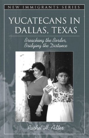 Yucatecans In Dallas, Texas: Breaching The Border, Bridging The Distance (Part Of The New Immigrants Series)