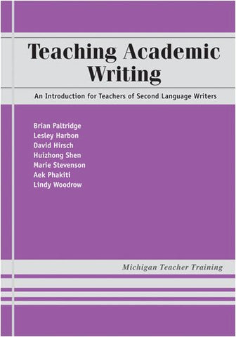 Teaching Academic Writing: An Introduction For Teachers Of Second Language Writers (Michigan Teacher Training)