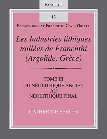 Les Industries Lithiques Tailles De Franchthi (Argolide, Grce) [The Chipped Stone Industries Of Franchthi (Argolide, Greece)]: Les Industries ... 13 (Excavations At Franchthi Cave, Greece)