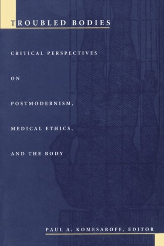 Troubled Bodies: Critical Perspectives On Postmodernism, Medical Ethics, And The Body