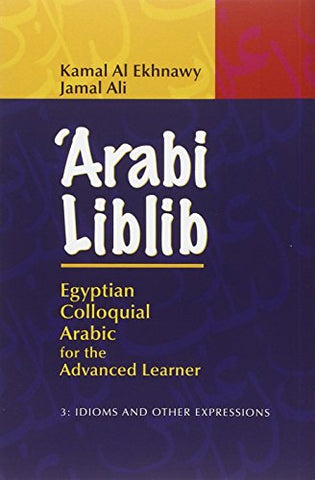 'Arabi Liblib: Egyptian Colloquial Arabic For The Advanced Learner. Volume 3: Idioms And Other Expressions