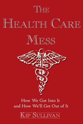 The Health Care Mess: How We Got Into It And How We'Ll Get Out Of It