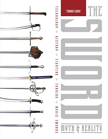 The Sword: Myth & Reality: Technology, History, Fighting, Forging, Movie Swords