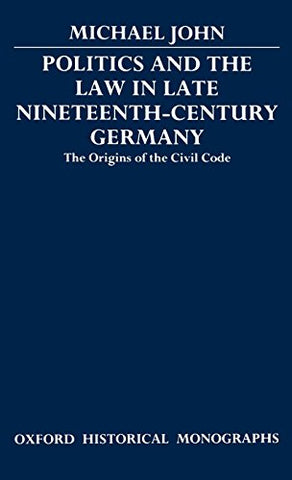 Politics And The Law In Late Nineteenth-Century Germany: The Origins Of The Civil Code (Oxford Historical Monographs)