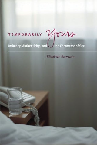 Temporarily Yours: Intimacy, Authenticity, And The Commerce Of Sex (Worlds Of Desire: The Chicago Series On Sexuality, Gender, And Culture)