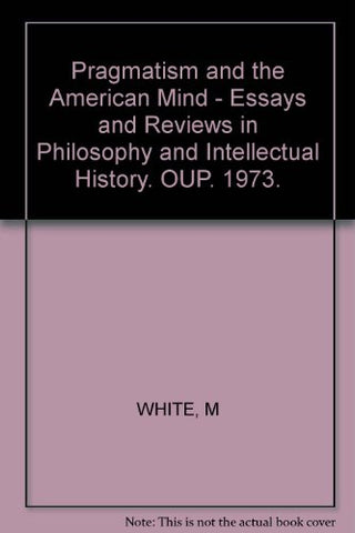 Pragmatism And The American Mind;: Essays And Reviews In Philosophy And Intellectual History