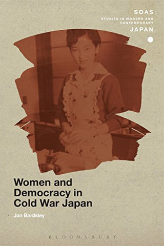 Women And Democracy In Cold War Japan (Soas Studies In Modern And Contemporary Japan)