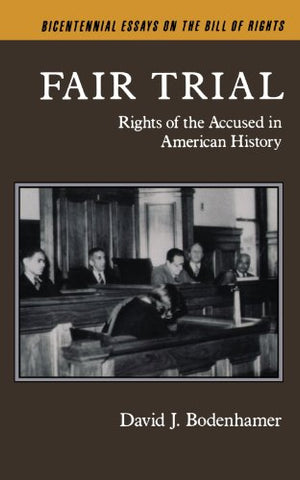 Fair Trial: Rights Of The Accused In American History (Bicentennial Essays On The Bill Of Rights)