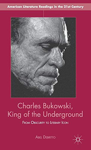 Charles Bukowski, King Of The Underground: From Obscurity To Literary Icon (American Literature Readings In The 21St Century)