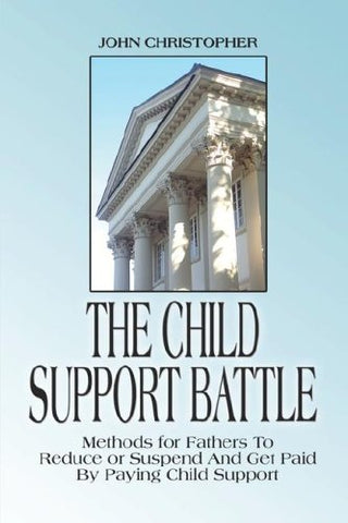 The Child Support Battle: Methods For Fathers To Reduce Or Suspend And Get Paid By Paying Child Support