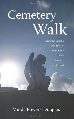 Cemetery Walk: Journey Into The Art, History And Society Of The Cemetery And Beyond