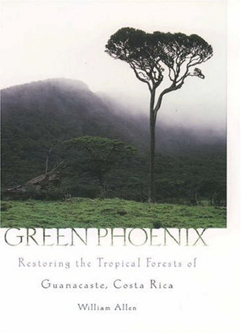 Green Phoenix : Restoring The Tropical Forests Of Guanacaste, Costa Rica