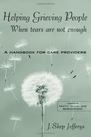 Helping Grieving People: When Tears Are Not Enough: A Handbook For Care Providers