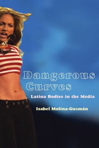 Dangerous Curves: Latina Bodies In The Media (Critical Cultural Communication)