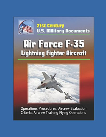 21St Century U.S. Military Documents: Air Force F-35 Lightning Fighter Aircraft - Operations Procedures, Aircrew Evaluation Criteria, Aircrew Training Flying Operations