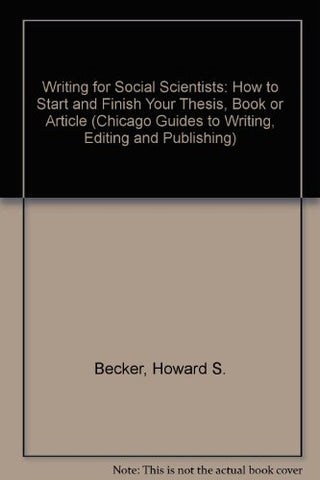 Writing For Social Scientists: How To Start And Finish Your Thesis, Book, Or Article (Chicago Guides To Writing, Editing And Publishing)