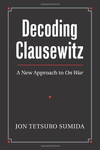 Decoding Clausewitz: A New Approach To On War (Modern War Studies) (Modern War Studies (Hardcover))