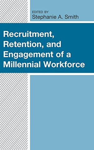 Recruitment, Retention, And Engagement Of A Millennial Workforce (Generational Differences In Higher Education And The Workplace: Leading And Teaching Millennials And Generation Z)