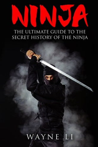 Ninja: The Ultimate Guide To The Secret History Of The Ninja