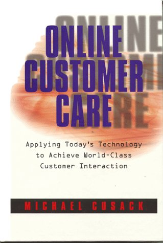 Online Customer Care: Applying Today'S Technology To Achieve World-Class Customer Interaction