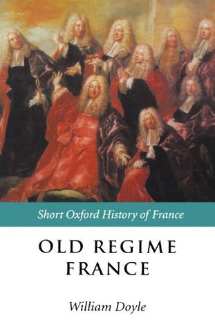Old Regime France: 1648-1788 (Short Oxford History Of France)