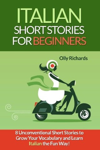 Italian Short Stories For Beginners: 8 Unconventional Short Stories To Grow Your Vocabulary And Learn Italian The Fun Way! (Italian And English Edition)