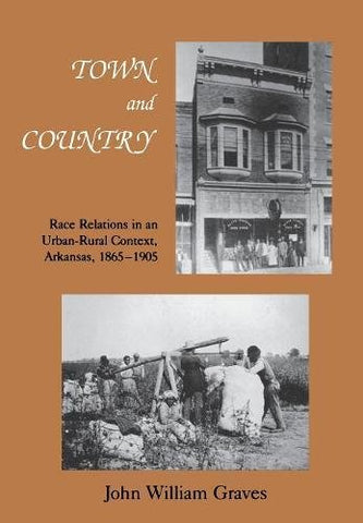 Town And Country: Race Relations In An Urban-Rural Context, Arkansas, 18651905 (Black Community Studies)