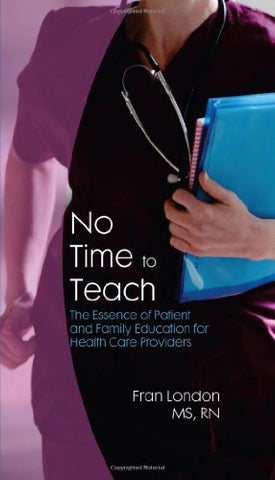 No Time To Teach: The Essence Of Patient And Family Education For Health Care Providers