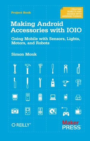 Making Android Accessories With Ioio: Going Mobile With Sensors, Lights, Motors, And Robots