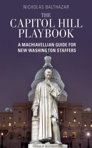 The Capitol Hill Playbook: A Machiavellian Guide For Young Political Professionals