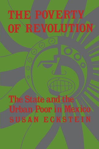 The Poverty Of Revolution: The State And The Urban Poor In Mexico (Princeton Paperbacks)