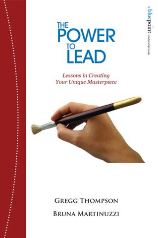 The Power To Lead: Lessons In Creating Your Unique Masterpiece (A Bluepoint Leadership Book)