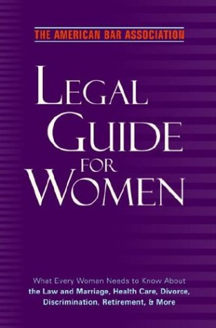 The American Bar Association Legal Guide For Women: What Every Woman Needs To Know About The Law And Marriage, Health Care, Divorce, Discrimination, Retirement, And More