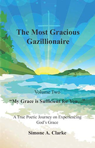 The Most Gracious Gazillionaire Volume 2: My Grace Is Sufficient For You: A True Poetic Journey On Experiencing Gods Grace