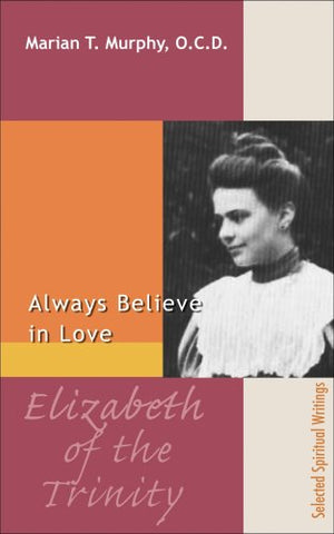 Elizabeth Of The Trinity: Always Believe In Love, Selected Spiritual Writings (Spirituality Through The Ages)