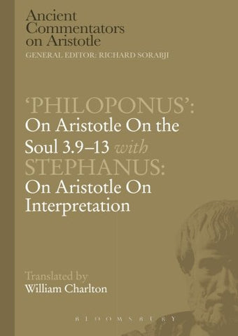 'Philoponus': On Aristotle On The Soul 3.9-13 With Stephanus: On Aristotle On Interpretation (Ancient Commentators On Aristotle)
